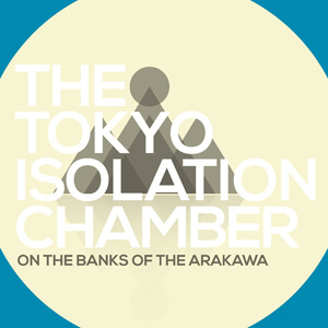 On the Banks of the Arakawa - The Tokyo Isolation Chamber